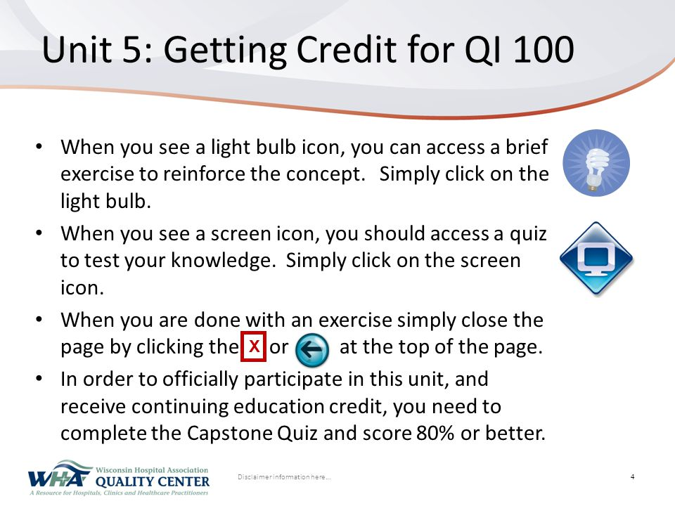Disclaimer information here… Click to edit Master title styleUnit 5: Getting Credit for QI 100 4 When you see a light bulb icon, you can access a brie