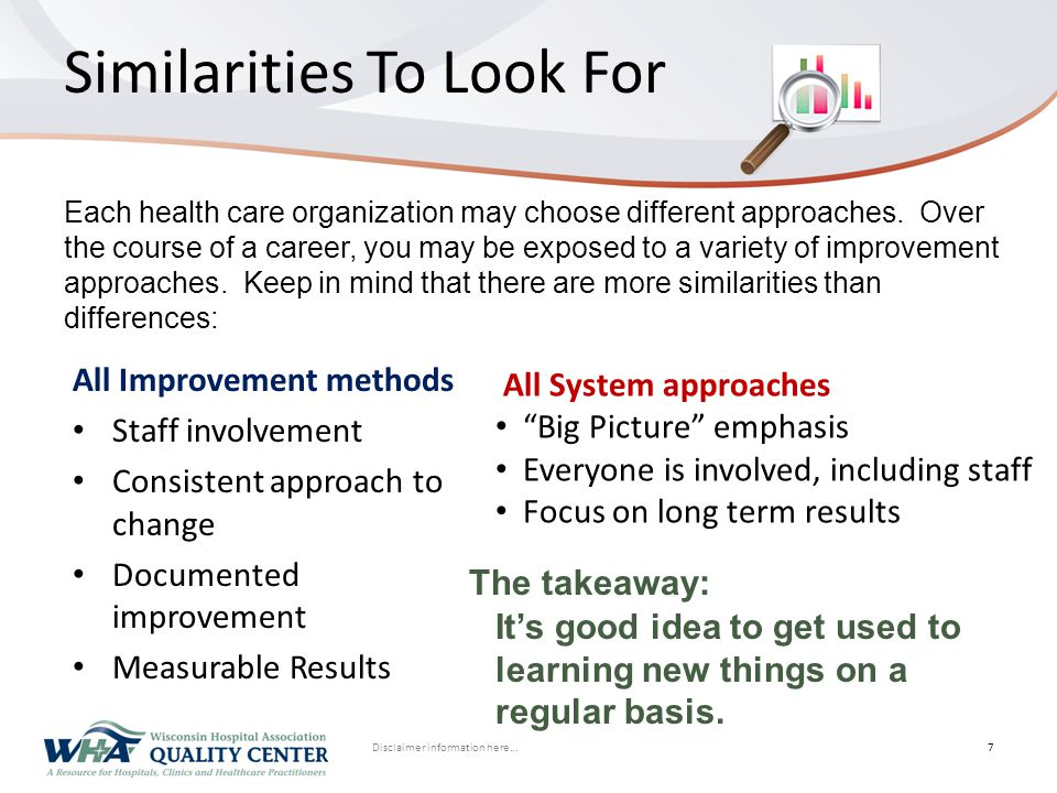 Disclaimer information here… Click to edit Master title style Similarities To Look For All Improvement methods Staff involvement Consistent approach to change Documented improvement Measurable Results 7 All System approaches Big Picture emphasis Everyone is involved, including staff Focus on long term results Each health care organization may choose different approaches.