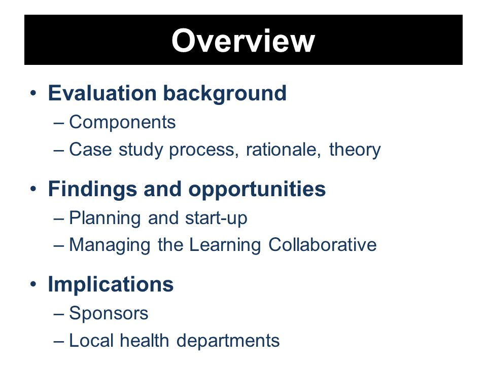 Overview Evaluation background –Components –Case study process, rationale, theory Findings and opportunities –Planning and start-up –Managing the Learning Collaborative Implications –Sponsors –Local health departments