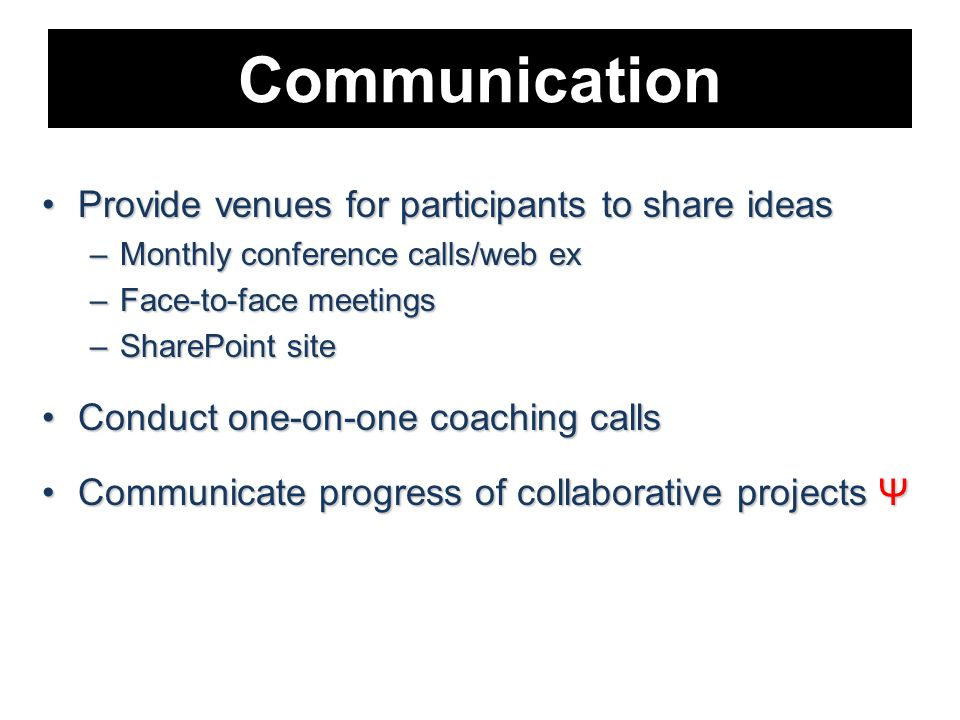 Communication Provide venues for participants to share ideasProvide venues for participants to share ideas –Monthly conference calls/web ex –Face-to-face meetings –SharePoint site Conduct one-on-one coaching callsConduct one-on-one coaching calls Communicate progress of collaborative projects ΨCommunicate progress of collaborative projects Ψ