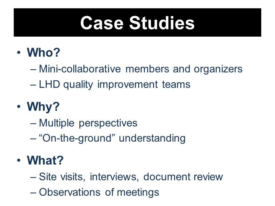 Case Studies Who. –Mini-collaborative members and organizers –LHD quality improvement teams Why.