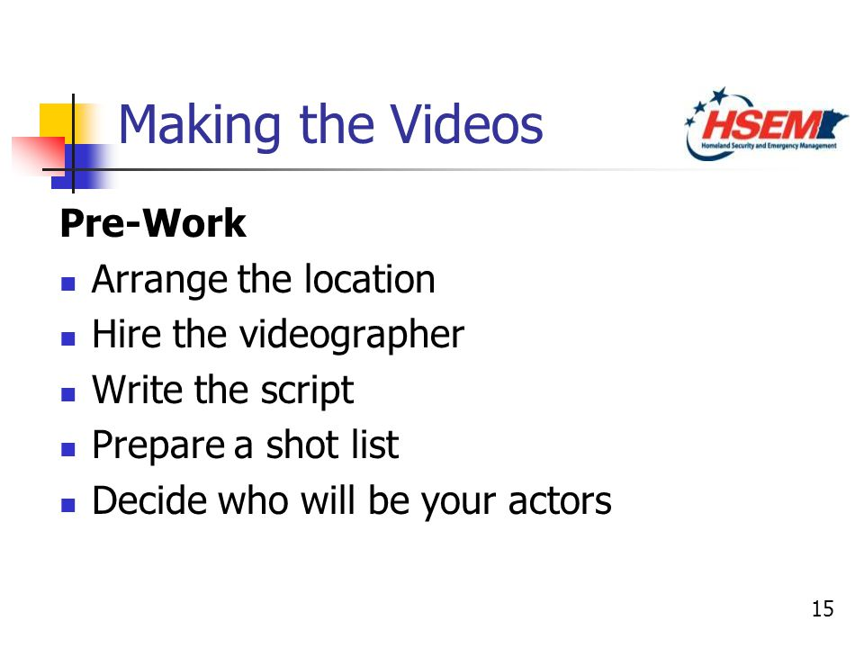 15 Making the Videos Pre-Work Arrange the location Hire the videographer Write the script Prepare a shot list Decide who will be your actors Pre-Work