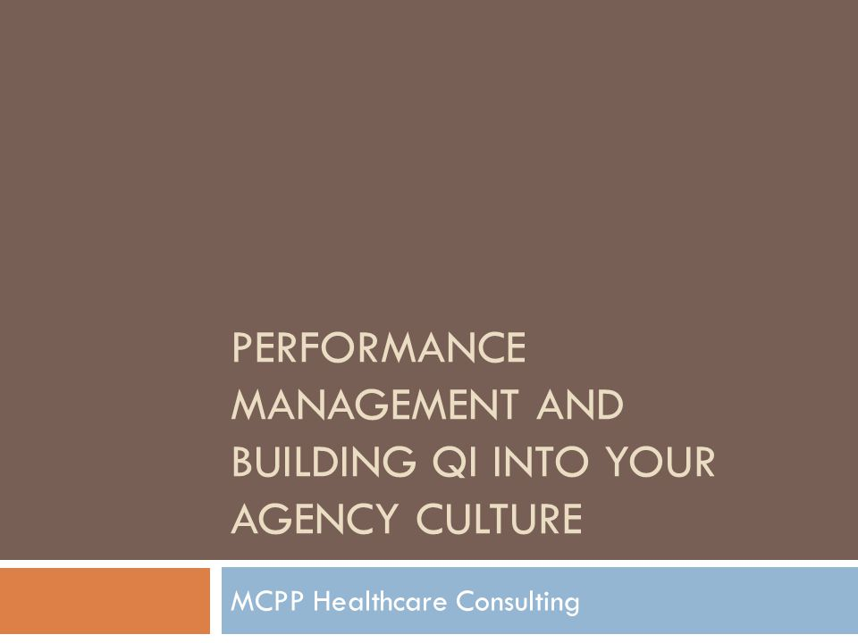 PERFORMANCE MANAGEMENT AND BUILDING QI INTO YOUR AGENCY CULTURE MCPP Healthcare Consulting