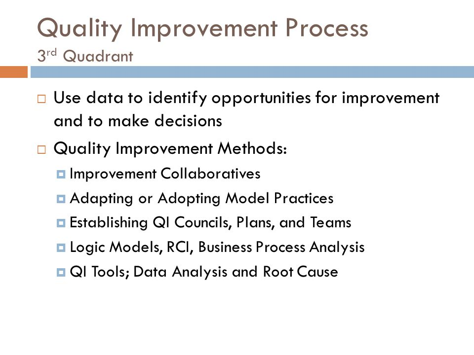 Quality Improvement Process 3 rd Quadrant  Use data to identify opportunities for improvement and to make decisions  Quality Improvement Methods:  Improvement Collaboratives  Adapting or Adopting Model Practices  Establishing QI Councils, Plans, and Teams  Logic Models, RCI, Business Process Analysis  QI Tools; Data Analysis and Root Cause