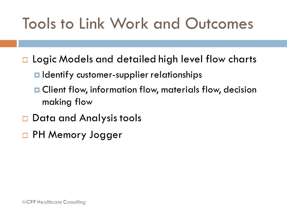 Tools to Link Work and Outcomes  Logic Models and detailed high level flow charts  Identify customer-supplier relationships  Client flow, information flow, materials flow, decision making flow  Data and Analysis tools  PH Memory Jogger MCPP Healthcare Consulting