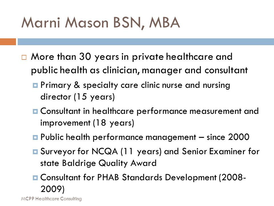Marni Mason BSN, MBA  More than 30 years in private healthcare and public health as clinician, manager and consultant  Primary & specialty care clinic nurse and nursing director (15 years)  Consultant in healthcare performance measurement and improvement (18 years)  Public health performance management – since 2000  Surveyor for NCQA (11 years) and Senior Examiner for state Baldrige Quality Award  Consultant for PHAB Standards Development (2008- 2009) MCPP Healthcare Consulting
