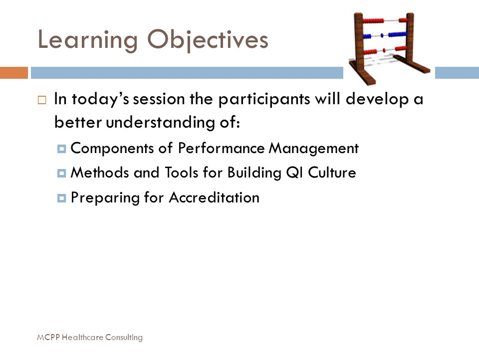 Learning Objectives  In today's session the participants will develop a better understanding of:  Components of Performance Management  Methods and Tools for Building QI Culture  Preparing for Accreditation MCPP Healthcare Consulting