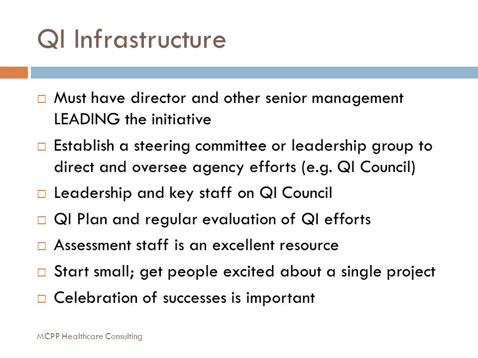 QI Infrastructure  Must have director and other senior management LEADING the initiative  Establish a steering committee or leadership group to direct and oversee agency efforts (e.g.