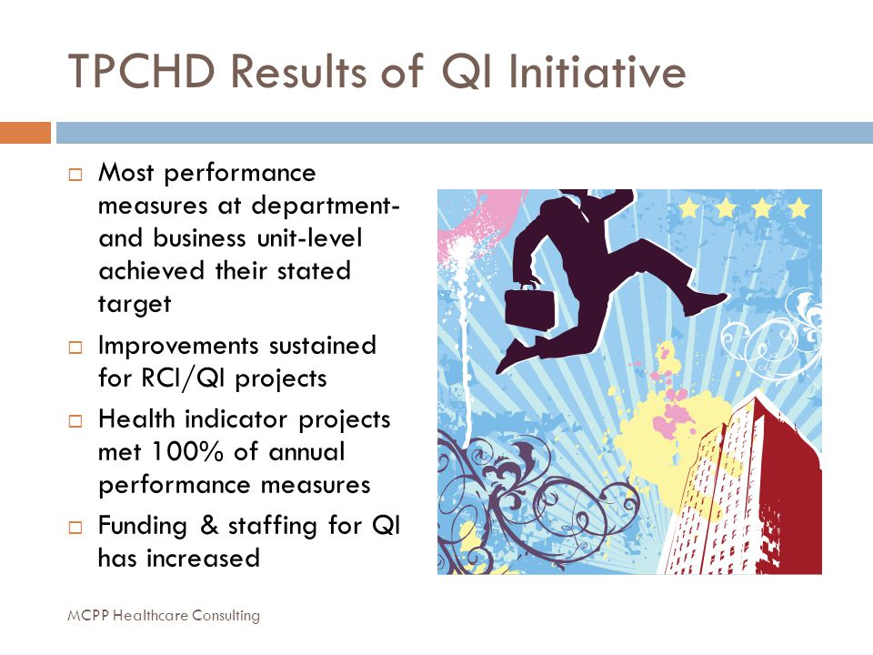 TPCHD Results of QI Initiative  Most performance measures at department- and business unit-level achieved their stated target  Improvements sustained for RCI/QI projects  Health indicator projects met 100% of annual performance measures  Funding & staffing for QI has increased MCPP Healthcare Consulting
