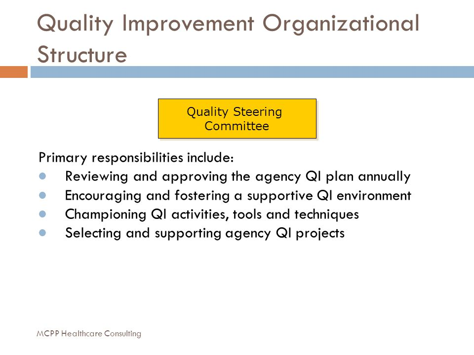 Quality Improvement Organizational Structure Quality Steering Committee Quality Steering Committee Primary responsibilities include: Reviewing and approving the agency QI plan annually Encouraging and fostering a supportive QI environment Championing QI activities, tools and techniques Selecting and supporting agency QI projects MCPP Healthcare Consulting