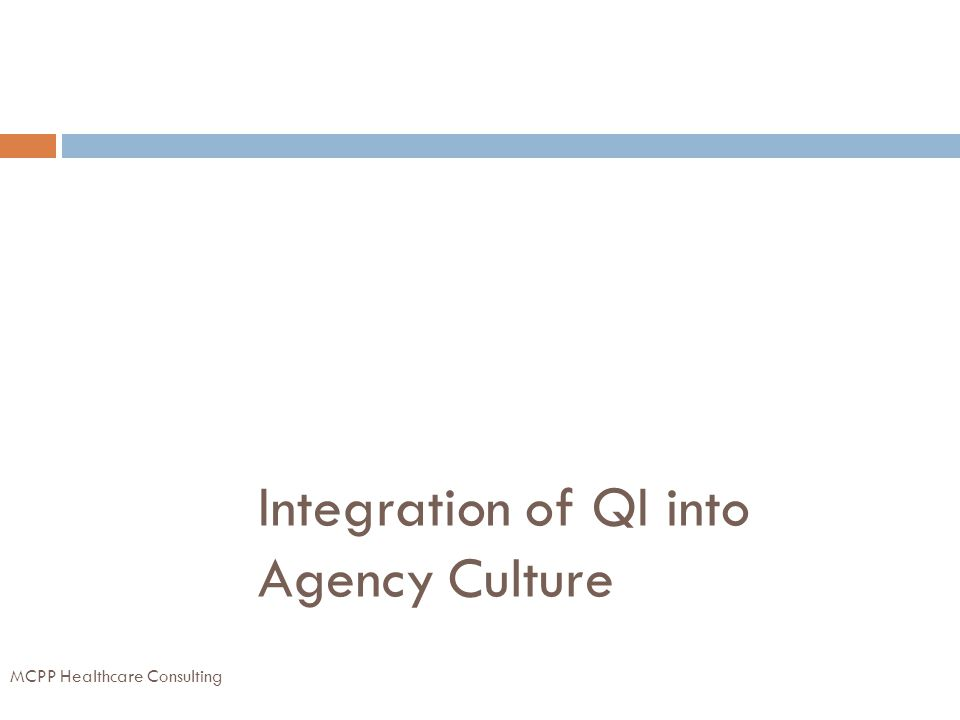 Integration of QI into Agency Culture MCPP Healthcare Consulting