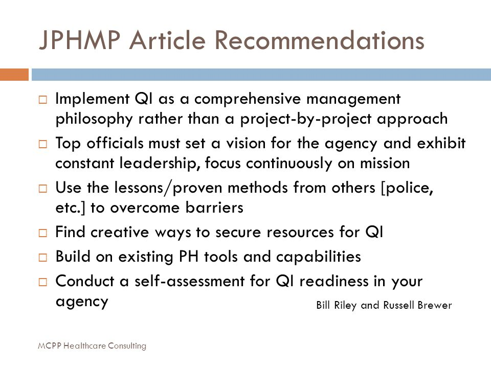 JPHMP Article Recommendations  Implement QI as a comprehensive management philosophy rather than a project-by-project approach  Top officials must set a vision for the agency and exhibit constant leadership, focus continuously on mission  Use the lessons/proven methods from others [police, etc.] to overcome barriers  Find creative ways to secure resources for QI  Build on existing PH tools and capabilities  Conduct a self-assessment for QI readiness in your agency Bill Riley and Russell Brewer MCPP Healthcare Consulting
