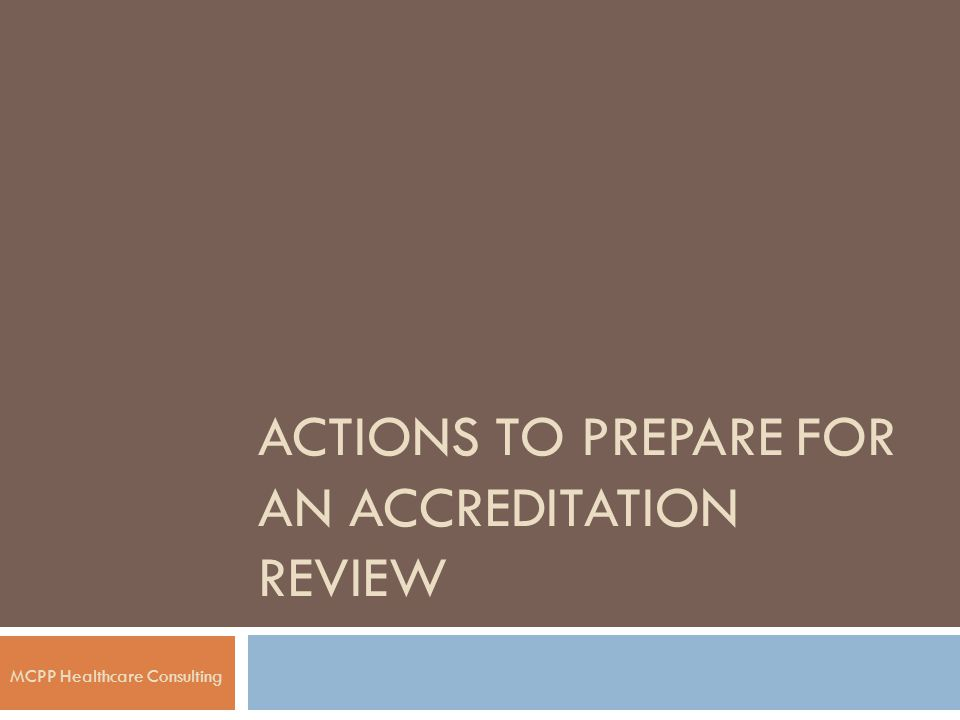ACTIONS TO PREPARE FOR AN ACCREDITATION REVIEW MCPP Healthcare Consulting
