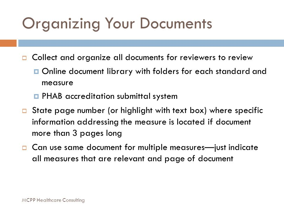 Organizing Your Documents  Collect and organize all documents for reviewers to review  Online document library with folders for each standard and measure  PHAB accreditation submittal system  State page number (or highlight with text box) where specific information addressing the measure is located if document more than 3 pages long  Can use same document for multiple measures—just indicate all measures that are relevant and page of document MCPP Healthcare Consulting