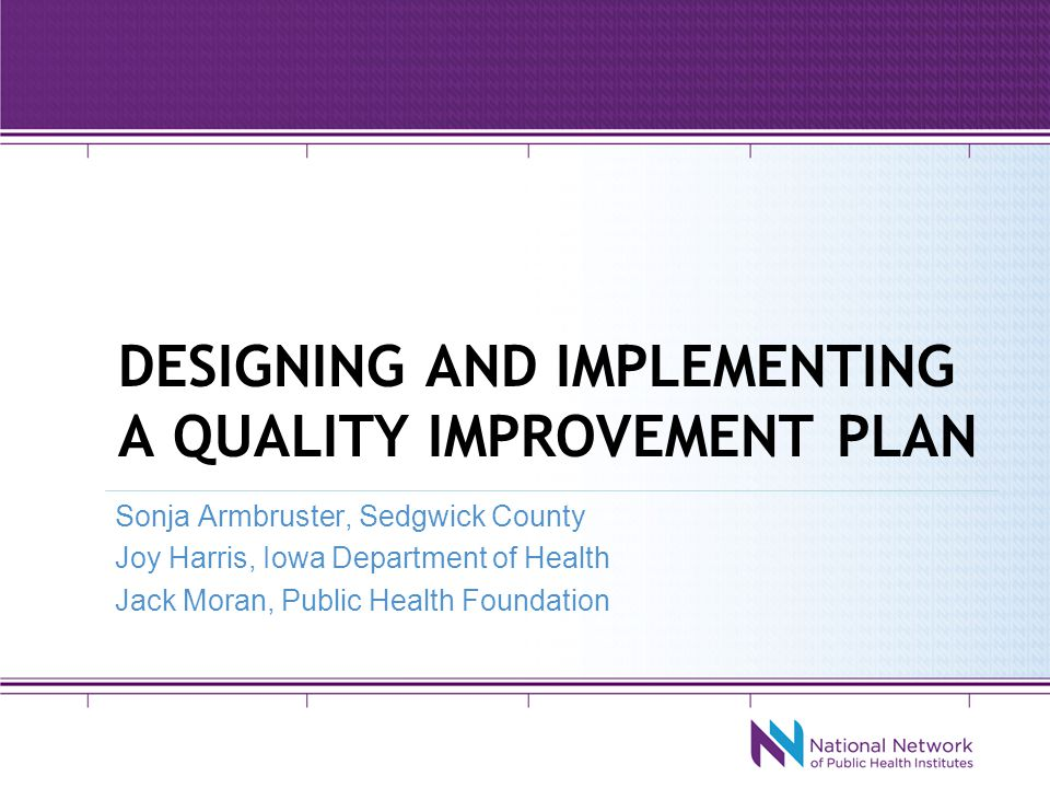 Designing and Implementing A QI Plan Sonja Armbruster, Sedgwick County Joy Harris, Iowa Department of Public Health Jack Moran, Public Health Foundation