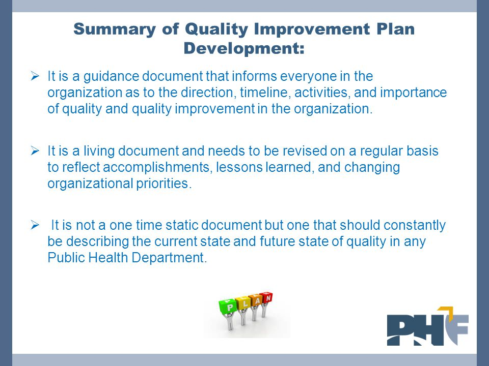 Summary of Quality Improvement Plan Development:  It is a guidance document that informs everyone in the organization as to the direction, timeline,