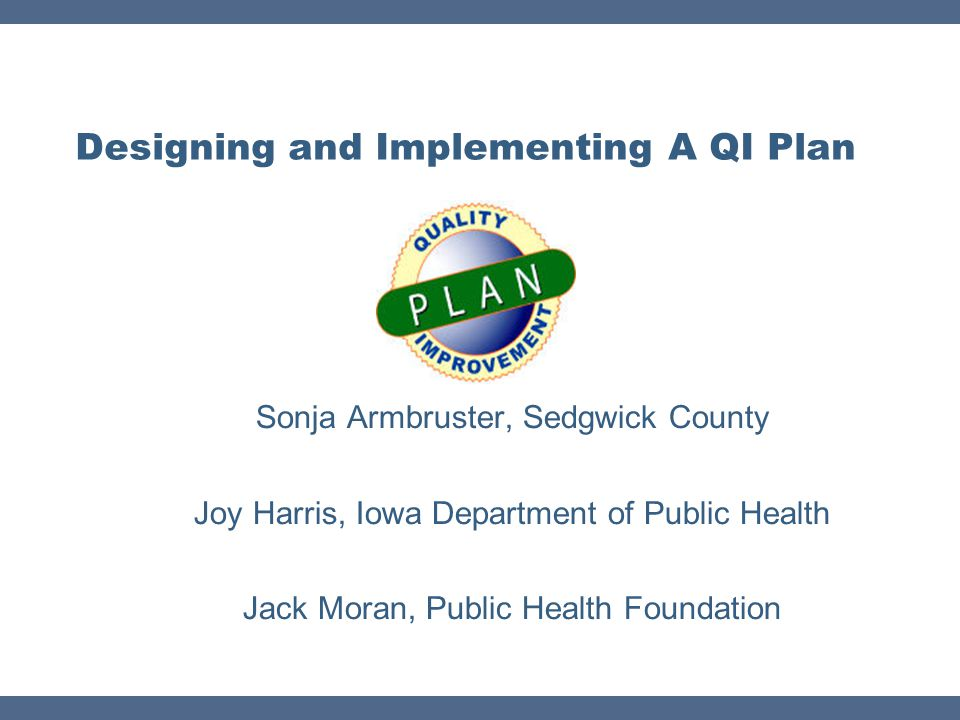 Resources  Developing a Health Department QI Plan white paper http://www.phf.org/resourcestools/Pages/Developing_a_Health _Department_Quality_Improvement_Plan.aspx http://www.phf.org/resourcestools/Pages/Developing_a_Health _Department_Quality_Improvement_Plan.aspx  Sedgwick County Health Department QI Project http://www.phf.org/programs/PMQI/Pages/Sedgwick_County_K ansas_Health_Department_QI_Project.aspx http://www.phf.org/programs/PMQI/Pages/Sedgwick_County_K ansas_Health_Department_QI_Project.aspx  PHF's QI Learning Series Catalog (courses offered on preparing a quality plan, accreditation preparation, team building, quality culture, strategic planning, and more at basic, intermediate, or advanced levels) http://www.phf.org/resourcestools/Pages/Quality_Improvement _Learning_Series_Catalog.aspx http://www.phf.org/resourcestools/Pages/Quality_Improvement _Learning_Series_Catalog.aspx  Additional resources on this topic available  Public Health Improvement Resource Center - http://www.phf.org/improvement/ http://www.phf.org/improvement/  Public Health Performance Improvement Toolkit - http://www.nnphi.org/tools/public-health-performance- improvement-toolkit-2 http://www.nnphi.org/tools/public-health-performance- improvement-toolkit-2