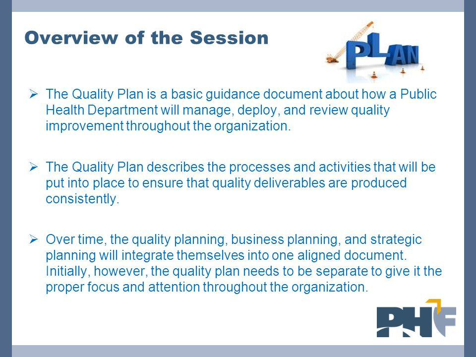 Overview of the Session  The Quality Plan is a basic guidance document about how a Public Health Department will manage, deploy, and review quality i