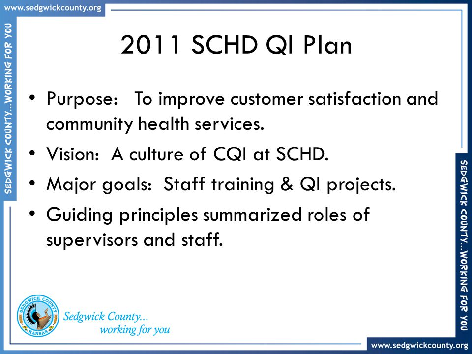 2011 SCHD QI Plan Purpose: To improve customer satisfaction and community health services. Vision: A culture of CQI at SCHD. Major goals: Staff traini