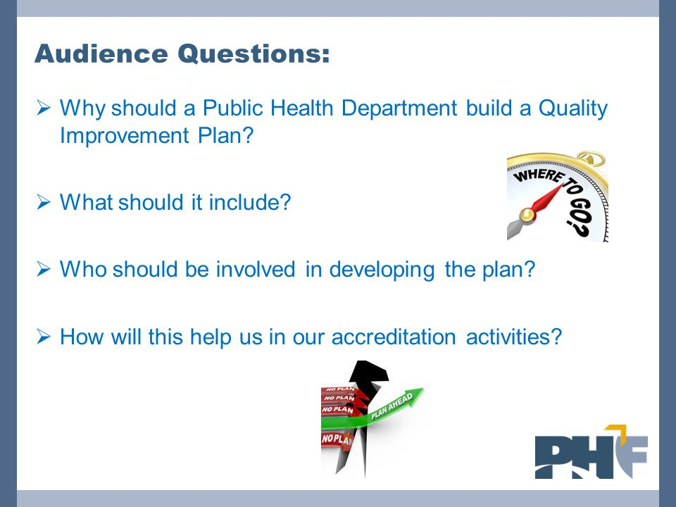 Audience Questions:  Why should a Public Health Department build a Quality Improvement Plan?  What should it include?  Who should be involved in de