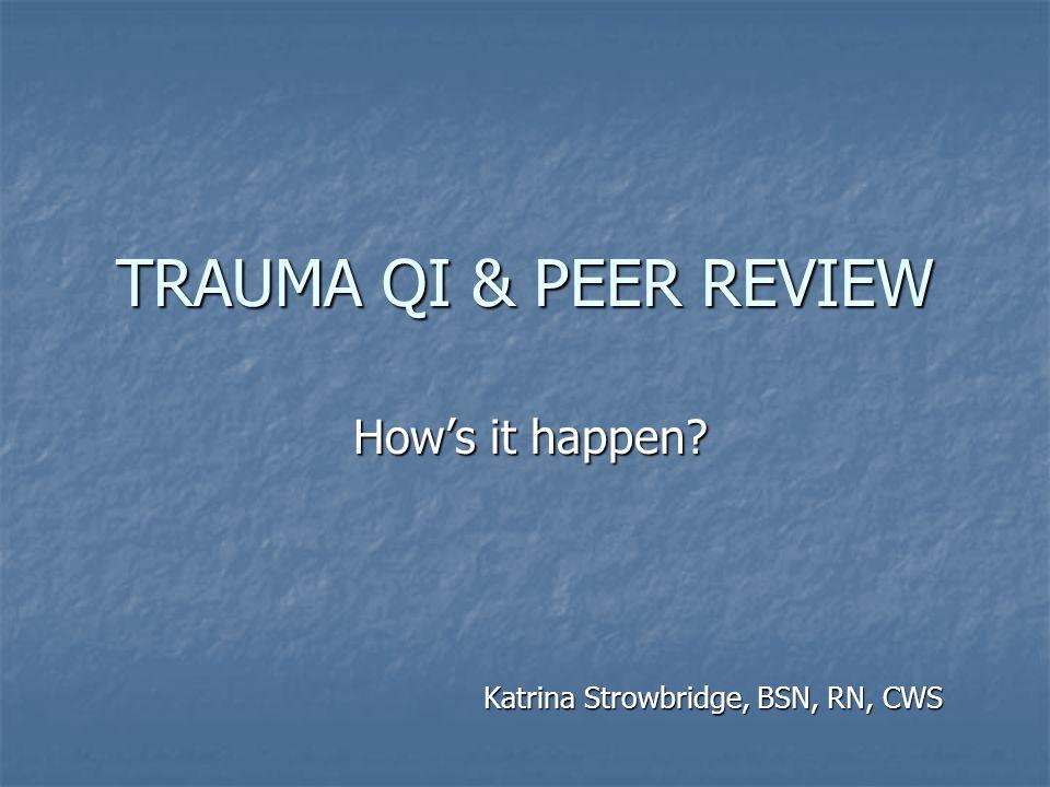 TRAUMA QI & PEER REVIEW Katrina Strowbridge, BSN, RN, CWS How's it happen?