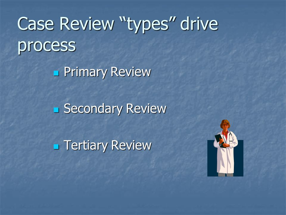 """Case Review """"types"""" drive process Primary Review Primary Review Secondary Review Secondary Review Tertiary Review Tertiary Review"""