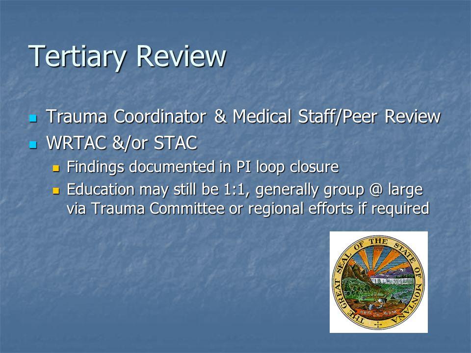 Tertiary Review Trauma Coordinator & Medical Staff/Peer Review Trauma Coordinator & Medical Staff/Peer Review WRTAC &/or STAC WRTAC &/or STAC Findings