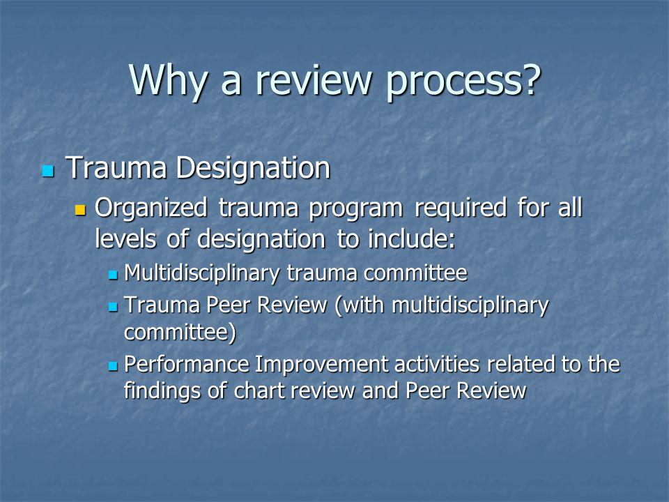 Why a review process? Trauma Designation Trauma Designation Organized trauma program required for all levels of designation to include: Organized trau
