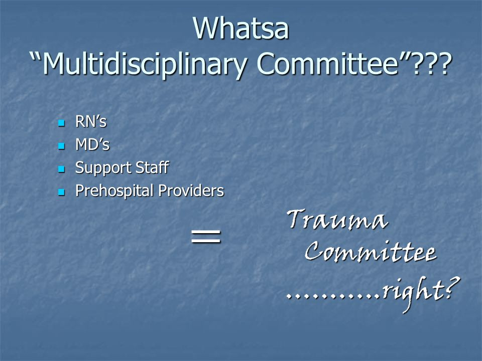 """Whatsa """"Multidisciplinary Committee""""??? RN's RN's MD's MD's Support Staff Support Staff Prehospital Providers Prehospital Providers = Trauma Committee"""
