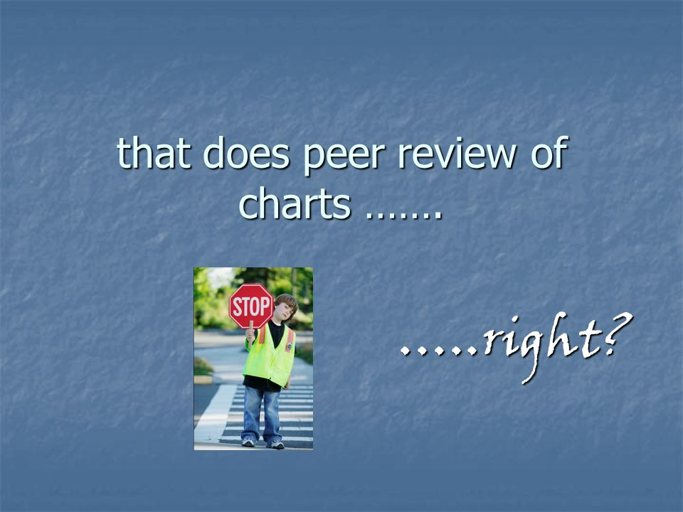that does peer review of charts ……. …..right?