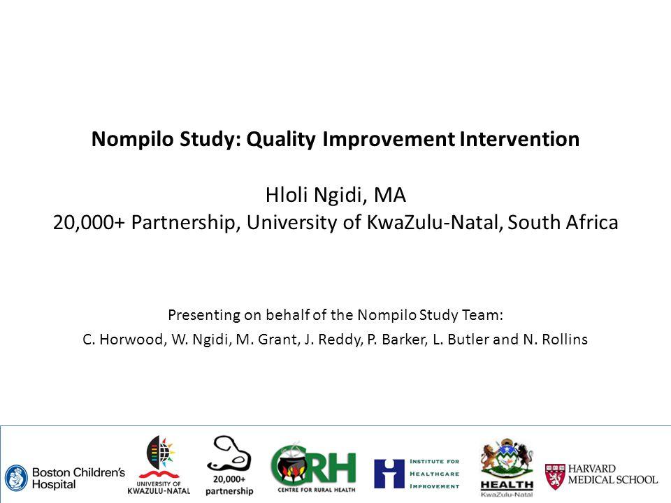Nompilo Study: Quality Improvement Intervention Hloli Ngidi, MA 20,000+ Partnership, University of KwaZulu-Natal, South Africa Presenting on behalf of the Nompilo Study Team: C.