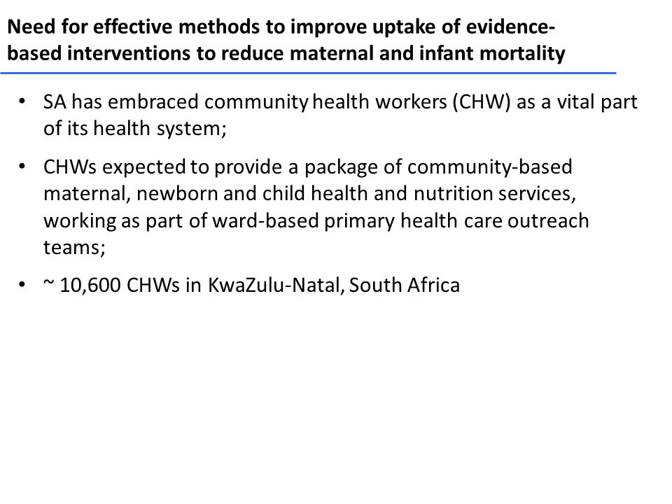 Need for effective methods to improve uptake of evidence- based interventions to reduce maternal and infant mortality SA has embraced community health