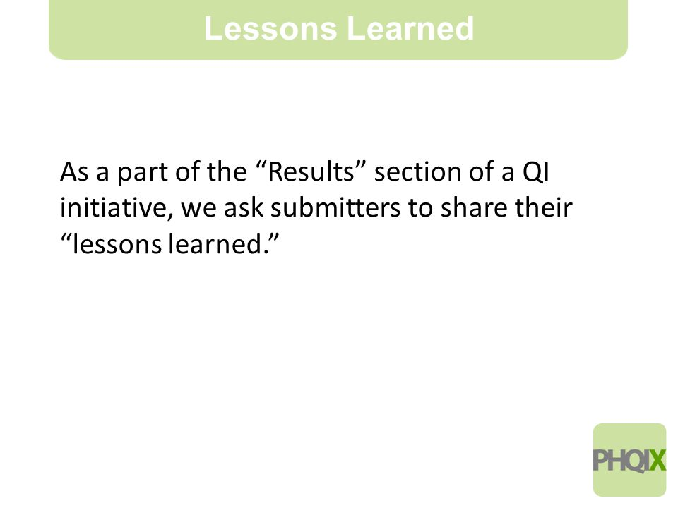 10 Lessons Learned As a part of the Results section of a QI initiative, we ask submitters to share their lessons learned.