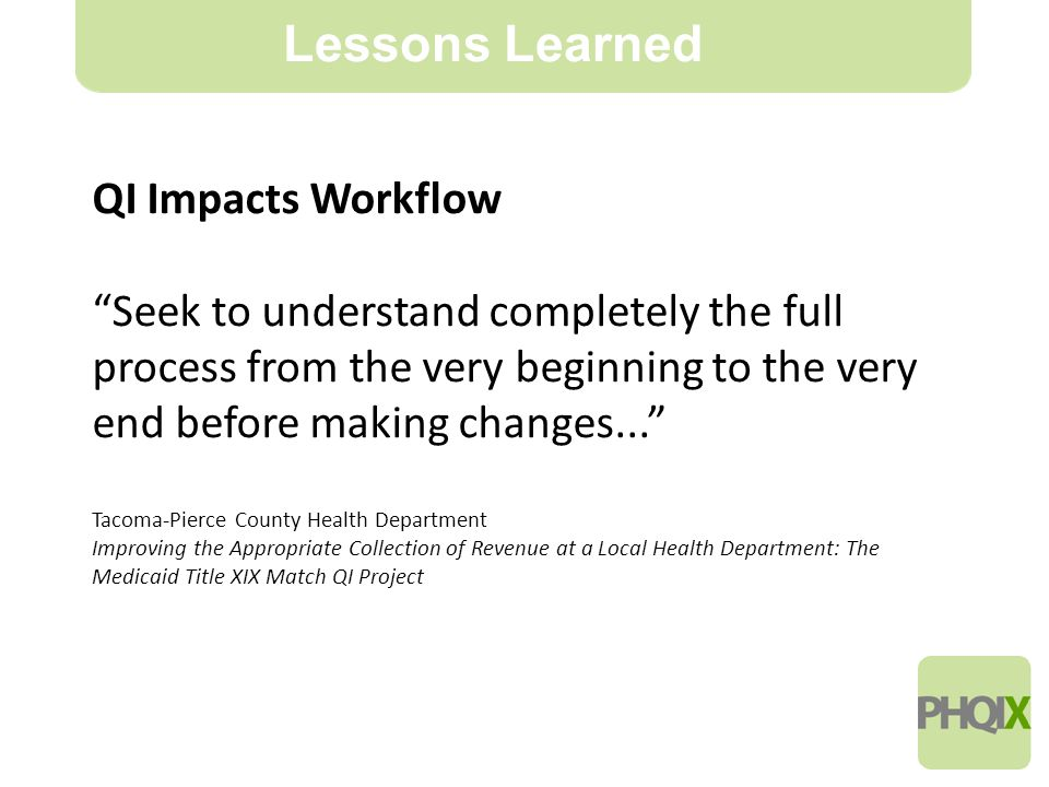17 Lessons Learned QI Impacts Workflow Seek to understand completely the full process from the very beginning to the very end before making changes... Tacoma-Pierce County Health Department Improving the Appropriate Collection of Revenue at a Local Health Department: The Medicaid Title XIX Match QI Project