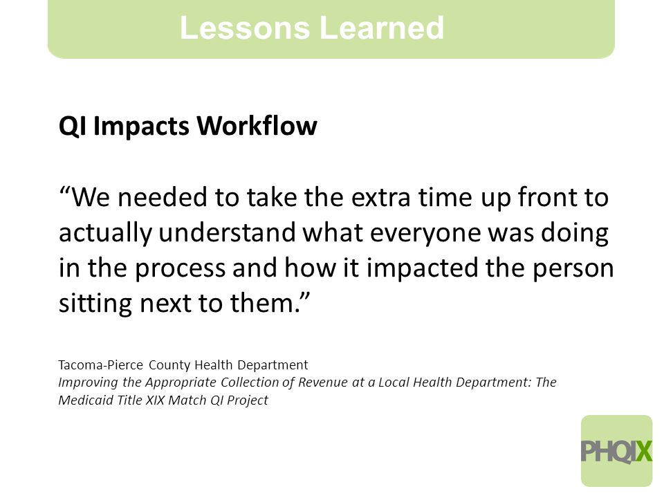 18 Lessons Learned QI Impacts Workflow We needed to take the extra time up front to actually understand what everyone was doing in the process and how it impacted the person sitting next to them. Tacoma-Pierce County Health Department Improving the Appropriate Collection of Revenue at a Local Health Department: The Medicaid Title XIX Match QI Project