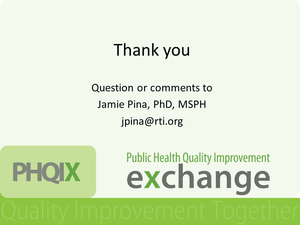 Thank you Question or comments to Jamie Pina, PhD, MSPH jpina@rti.org
