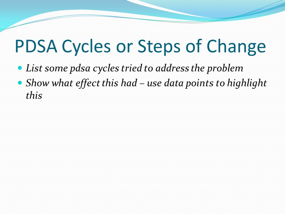 PDSA Cycles or Steps of Change List some pdsa cycles tried to address the problem Show what effect this had – use data points to highlight this