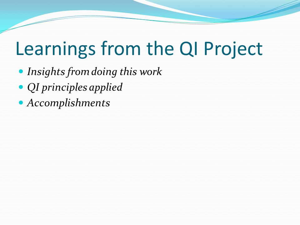 Learnings from the QI Project Insights from doing this work QI principles applied Accomplishments