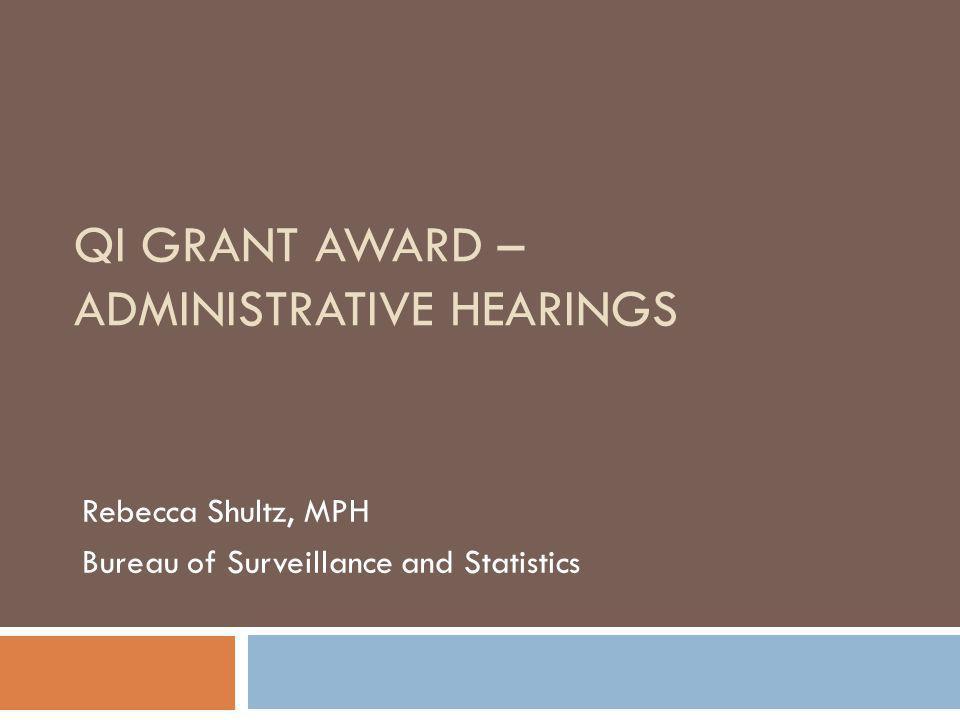 QI GRANT AWARD – ADMINISTRATIVE HEARINGS Rebecca Shultz, MPH Bureau of Surveillance and Statistics