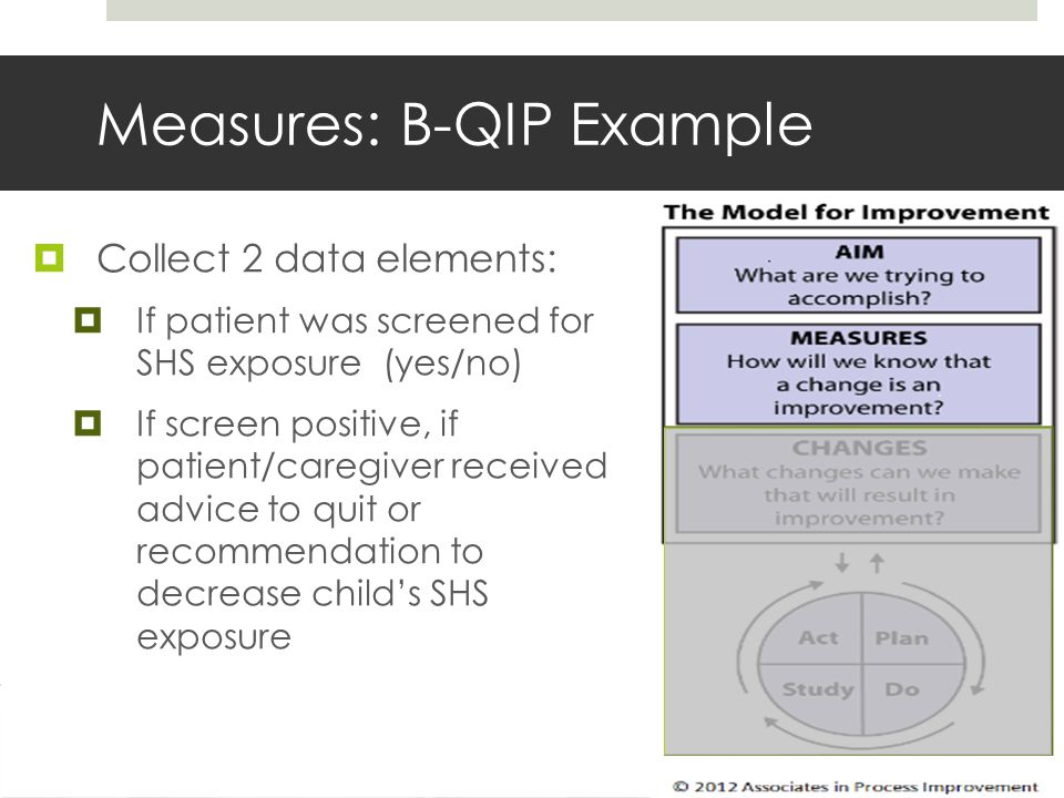 Measures: B-QIP Example  Collect 2 data elements:  If patient was screened for SHS exposure (yes/no)  If screen positive, if patient/caregiver received advice to quit or recommendation to decrease child's SHS exposure