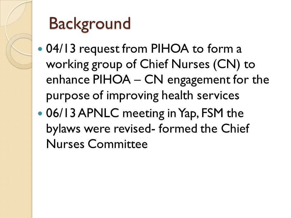 Background 04/13 request from PIHOA to form a working group of Chief Nurses (CN) to enhance PIHOA – CN engagement for the purpose of improving health services 06/13 APNLC meeting in Yap, FSM the bylaws were revised- formed the Chief Nurses Committee