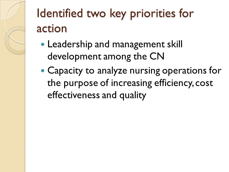 Identified two key priorities for action Identified two key priorities for action Leadership and management skill development among the CN Capacity to analyze nursing operations for the purpose of increasing efficiency, cost effectiveness and quality