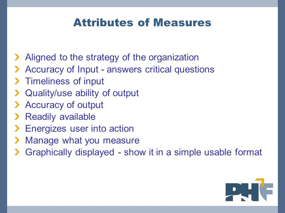 Attributes of Measures Aligned to the strategy of the organization Accuracy of Input - answers critical questions Timeliness of input Quality/use abil