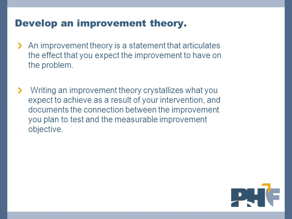 Develop an improvement theory. An improvement theory is a statement that articulates the effect that you expect the improvement to have on the problem
