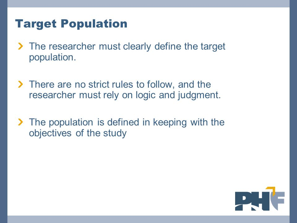 Target Population The researcher must clearly define the target population. There are no strict rules to follow, and the researcher must rely on logic