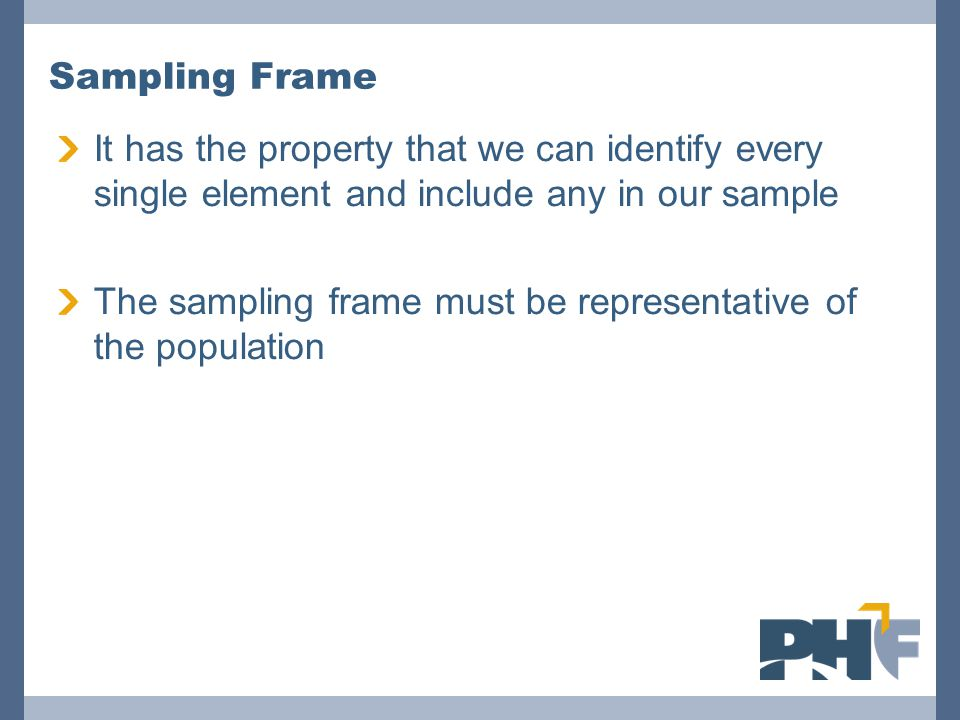 Sampling Frame It has the property that we can identify every single element and include any in our sample The sampling frame must be representative o