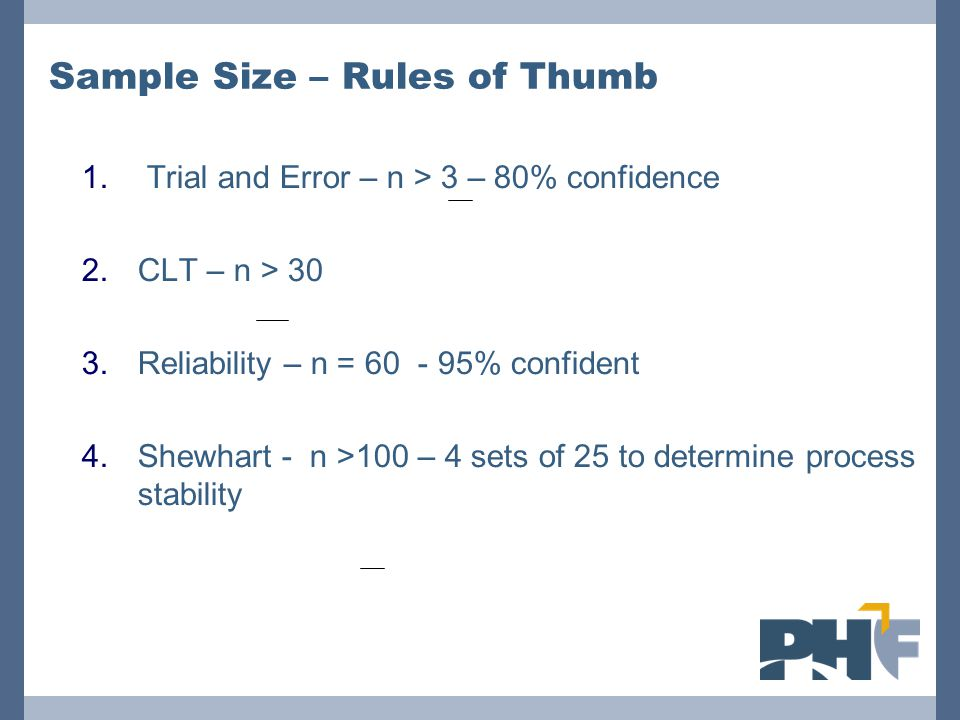 Sample Size – Rules of Thumb 1. Trial and Error – n > 3 – 80% confidence 2.CLT – n > 30 3.Reliability – n = 60 - 95% confident 4.Shewhart - n >100 – 4