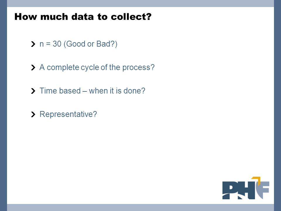 How much data to collect? n = 30 (Good or Bad?) A complete cycle of the process? Time based – when it is done? Representative?