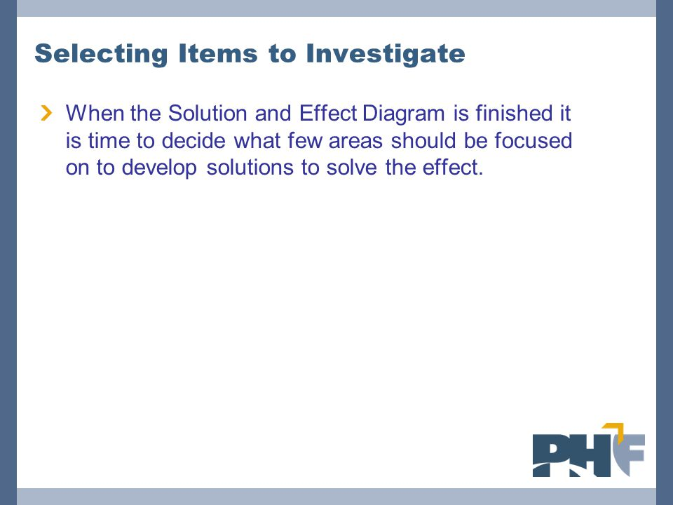 Selecting Items to Investigate When the Solution and Effect Diagram is finished it is time to decide what few areas should be focused on to develop so