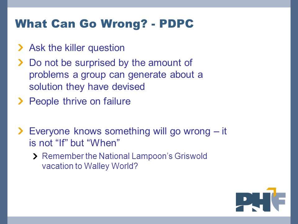 What Can Go Wrong? - PDPC Ask the killer question Do not be surprised by the amount of problems a group can generate about a solution they have devise